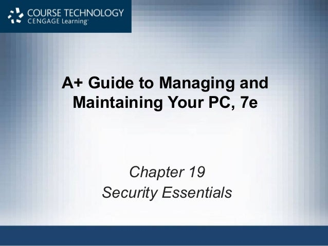 A+ Guide to Managing andMaintaining Your PC, 7eChapter 19Security Essentials