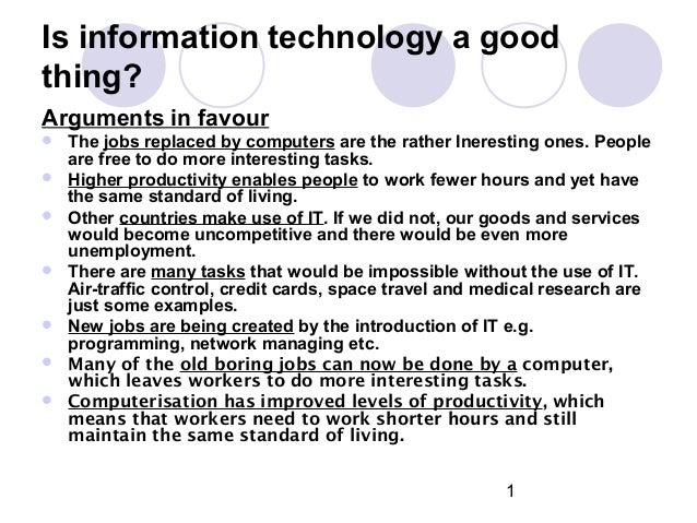 1 Is information technology a good thing? Arguments in favour  The jobs replaced by computers are the rather Ineresting o...