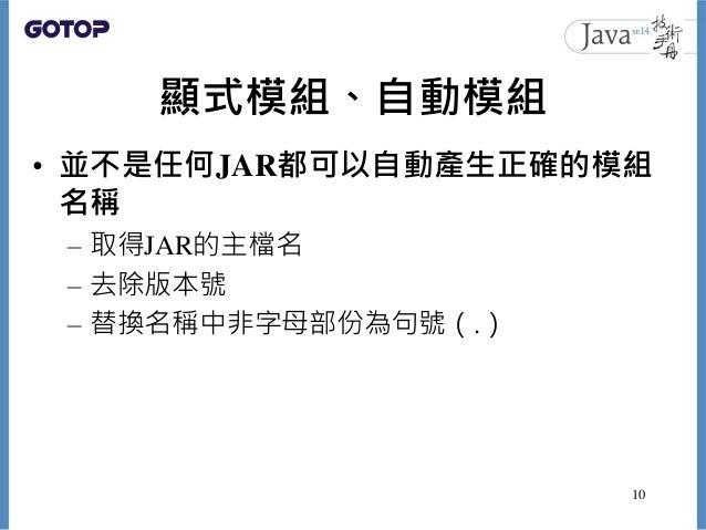 顯式模組、自動模組 • 並不是任何JAR都可以自動產生正確的模組 名稱 – 取得JAR的主檔名 – 去除版本號 – 替換名稱中非字母部份為句號(.) 10