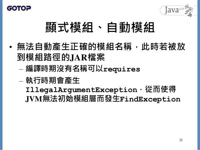 顯式模組、自動模組 • 無法自動產生正確的模組名稱,此時若被放 到模組路徑的JAR檔案 – 編譯時期沒有名稱可以requires – 執行時期會產生 IllegalArgumentException,從而使得 JVM無法初始模組層而發生Find...