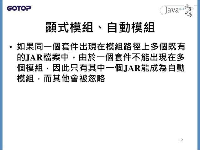 顯式模組、自動模組 • 如果同一個套件出現在模組路徑上多個既有 的JAR檔案中,由於一個套件不能出現在多 個模組,因此只有其中一個JAR能成為自動 模組,而其他會被忽略 12