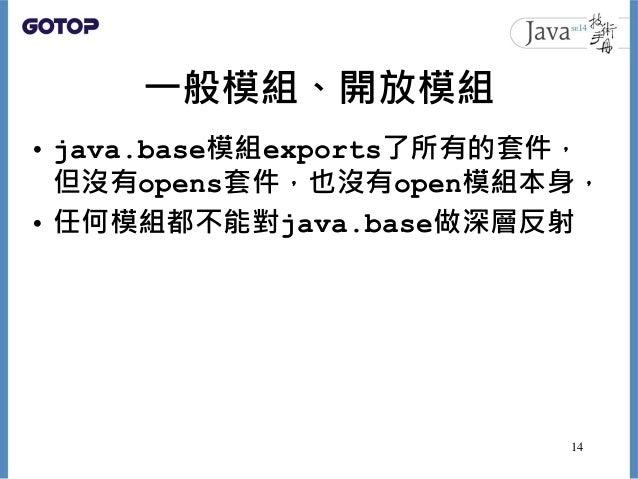 一般模組、開放模組 • java.base模組exports了所有的套件, 但沒有opens套件,也沒有open模組本身, • 任何模組都不能對java.base做深層反射 14