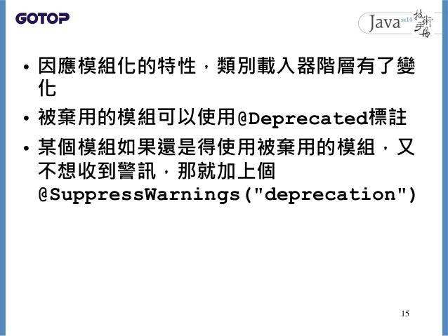 """• 因應模組化的特性,類別載入器階層有了變 化 • 被棄用的模組可以使用@Deprecated標註 • 某個模組如果還是得使用被棄用的模組,又 不想收到警訊,那就加上個 @SuppressWarnings(""""deprecation"""") 15"""