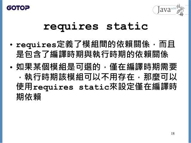 requires static • requires定義了模組間的依賴關係,而且 是包含了編譯時期與執行時期的依賴關係 • 如果某個模組是可選的,僅在編譯時期需要 ,執行時期該模組可以不用存在,那麼可以 使用requires static來設定...