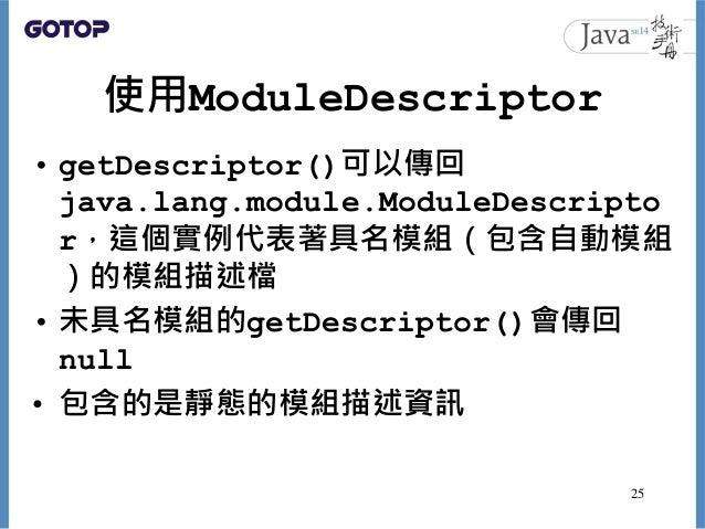 使用ModuleDescriptor • getDescriptor()可以傳回 java.lang.module.ModuleDescripto r,這個實例代表著具名模組(包含自動模組 )的模組描述檔 • 未具名模組的getDescript...