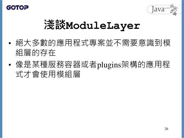 淺談ModuleLayer • 絕大多數的應用程式專案並不需要意識到模 組層的存在 • 像是某種服務容器或者plugins架構的應用程 式才會使用模組層 26