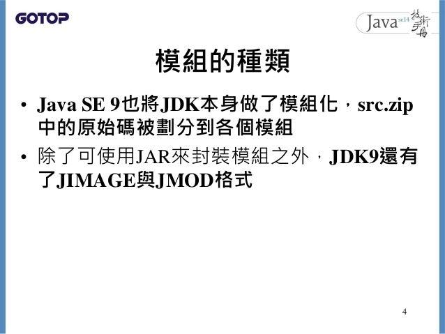 模組的種類 • Java SE 9也將JDK本身做了模組化,src.zip 中的原始碼被劃分到各個模組 • 除了可使用JAR來封裝模組之外,JDK9還有 了JIMAGE與JMOD格式 4