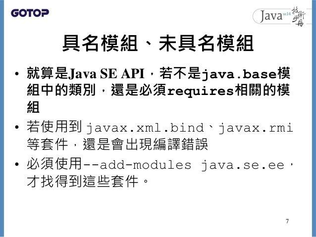 具名模組、未具名模組 • 就算是Java SE API,若不是java.base模 組中的類別,還是必須requires相關的模 組 • 若使用到 javax.xml.bind、javax.rmi 等套件,還是會出現編譯錯誤 • 必須使用--a...