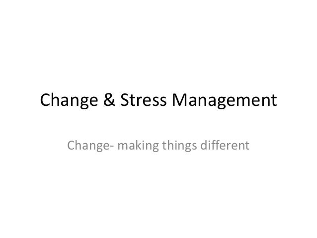 Change & Stress Management Change- making things different