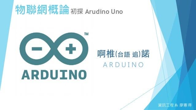 物聯網概論初探 Arudino Uno 資訊工程系 廖憲得 A R D U I N O 啊椎(台語 追)諾