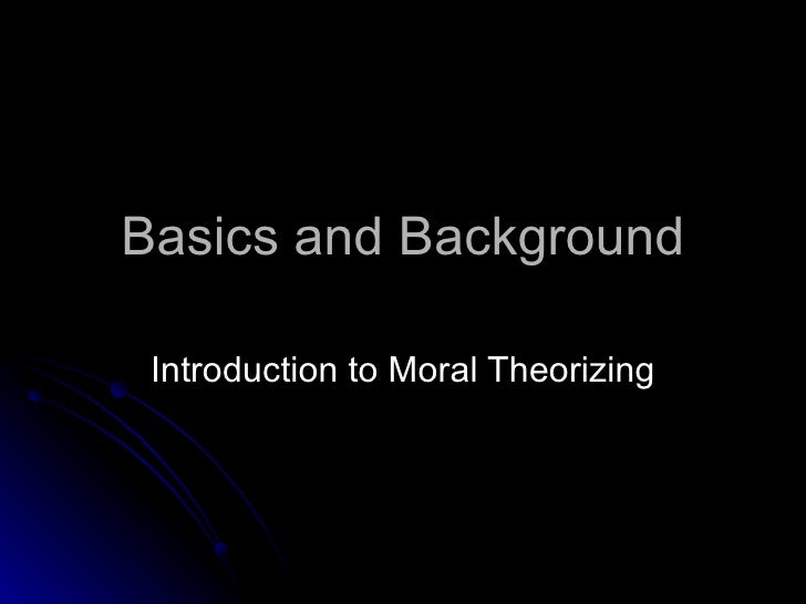 Basics and Background Introduction to Moral Theorizing