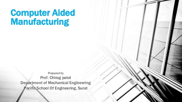 Computer Aided Manufacturing Prepared by Prof. Chirag patel Department of Mechanical Engineering Pacific School Of Enginee...