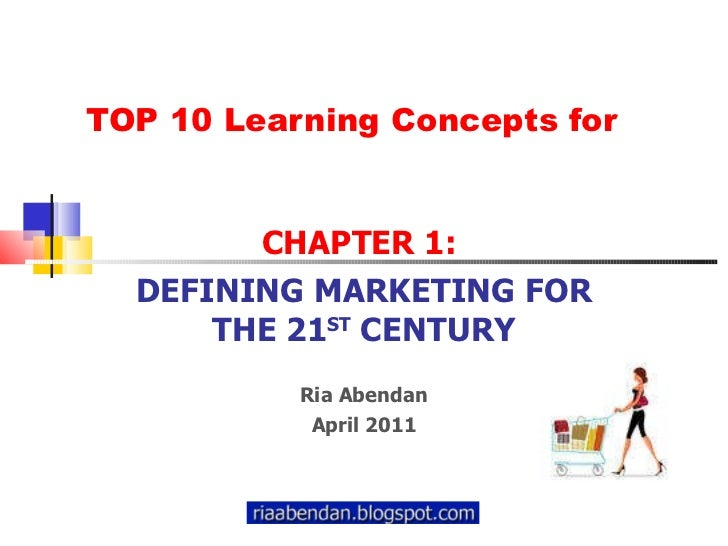 TOP 10 Learning Concepts for CHAPTER 1:  DEFINING MARKETING FOR THE 21 ST  CENTURY Ria Abendan April 2011
