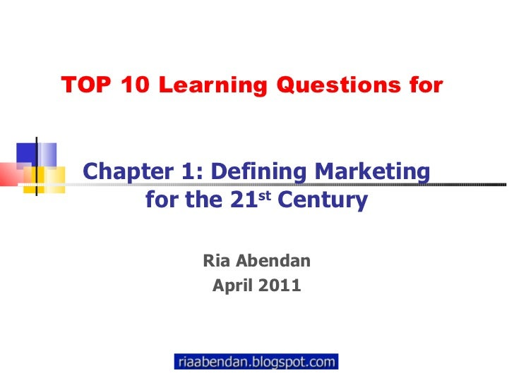 TOP 10 Learning Questions for Chapter 1: Defining Marketing for the 21 st  Century Ria Abendan April 2011