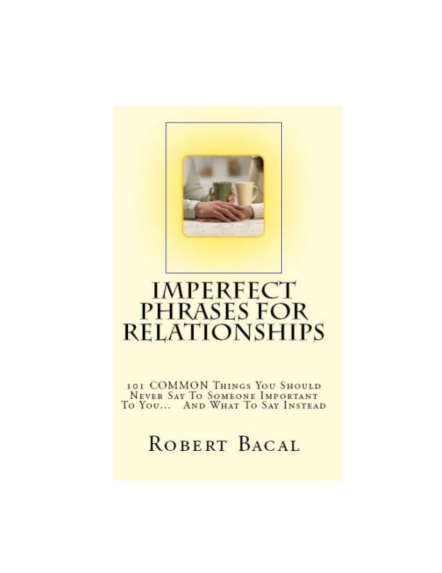 Imperfect PhrasesFor Relationships101 COMMON Things YouShould Never Say To Some-one Important To You...And What To Say Ins...