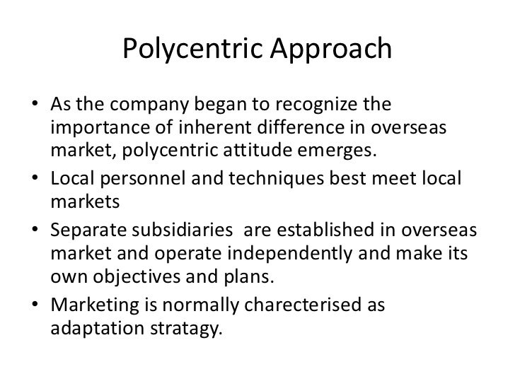difference between ethoncentric and polycentric organizations Difference between ethnocentric polycentric regiocentric and geocentric orientations ethnocentric polycentric regiocentric and geocentric management orientations from an ethnocentric or polycentric approach towards a geocentric approach.