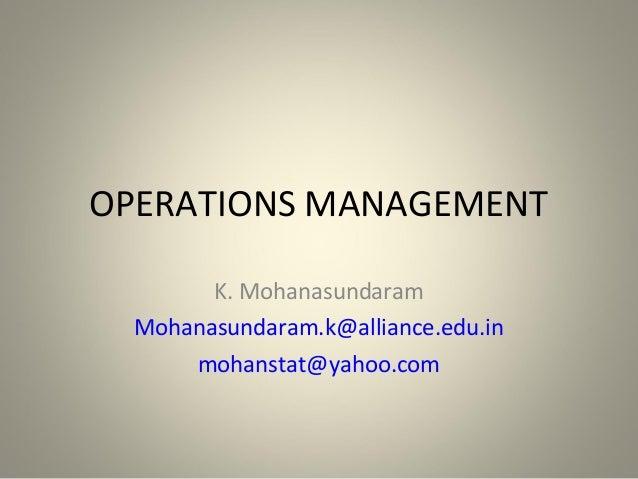 OPERATIONS MANAGEMENT K. Mohanasundaram Mohanasundaram.k@alliance.edu.in mohanstat@yahoo.com