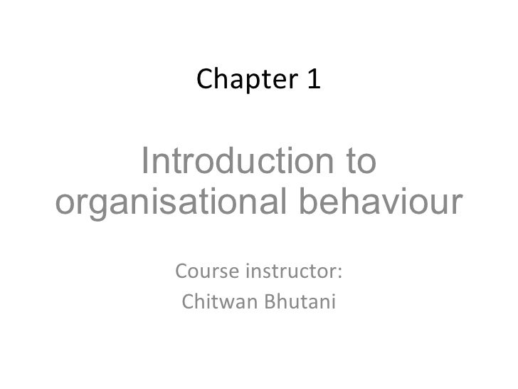 Chapter 1 Introduction to organisational behaviour Course instructor: Chitwan Bhutani
