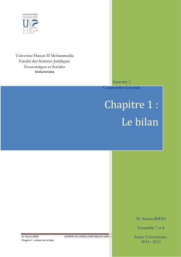 Pr. Samira RIFKI SUPPORT DE COURS COMPTABILITE GENERALE (S1) ensembles 7 et 8 Chapitre 1 : notions sur le bilan Page 1 Cha...