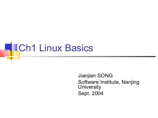 Ch1 Linux Basics            Jianjian SONG            Software Institute, Nanjing            University            Sept. 2004