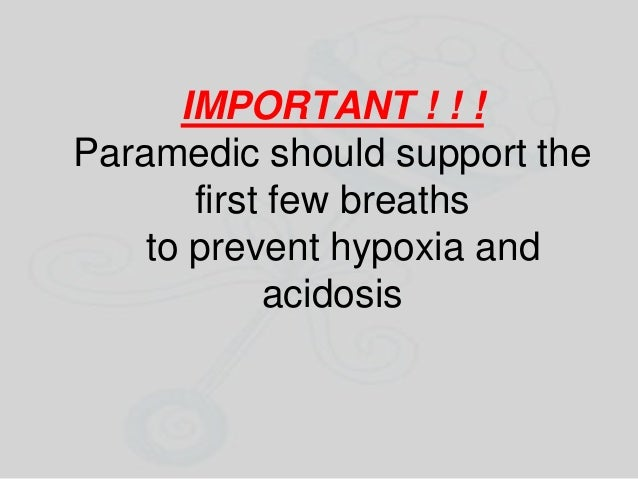 IMPORTANT ! ! ! Paramedic should support the first few breaths to prevent hypoxia and acidosis