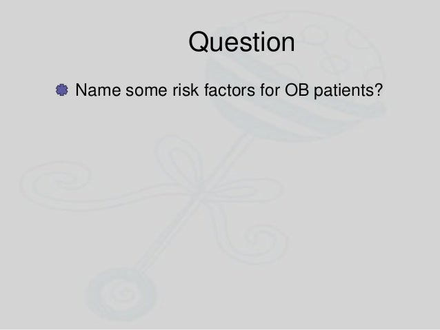 Question Name some risk factors for OB patients?