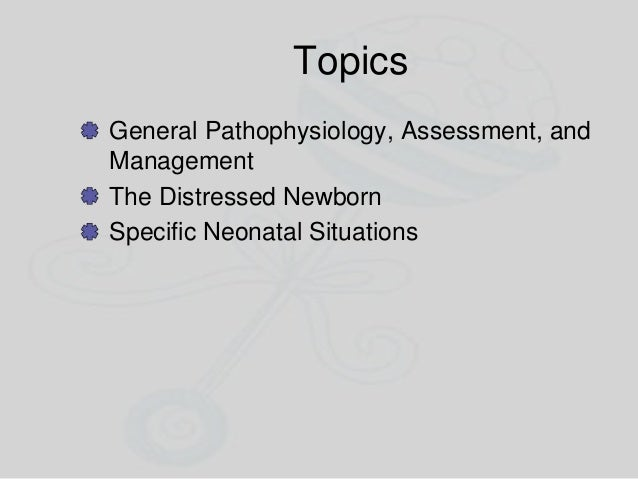Topics General Pathophysiology, Assessment, and Management The Distressed Newborn Specific Neonatal Situations