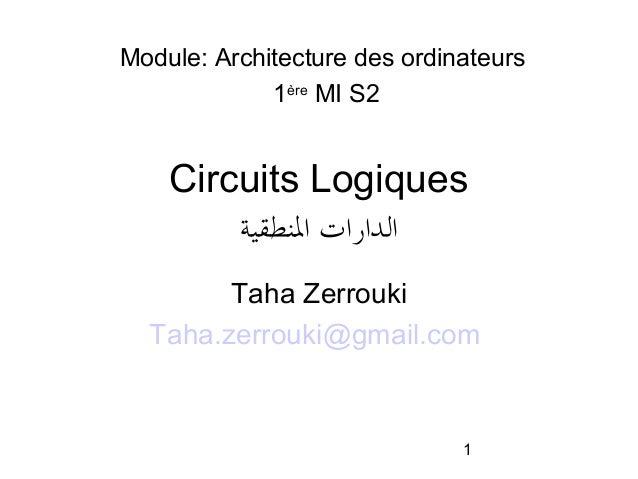 Module: Architecture des ordinateurs 1ère MI S2  Circuits Logiques الدارات النطقية Taha Zerrouki Taha.zerrouki@gmail.com...