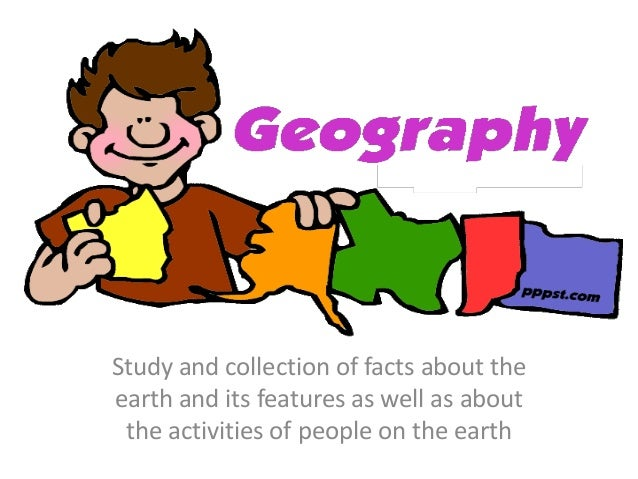 Study and collection of facts about the earth and its features as well as about the activities of people on the earth