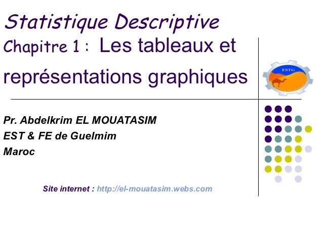Statistique DescriptiveChapitre 1 : Les tableaux etreprésentations graphiquesPr. Abdelkrim EL MOUATASIMEST & FE de Guelmim...