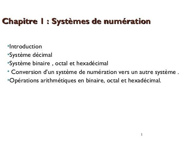 1 •Introduction •Système décimal •Système binaire , octal et hexadécimal • Conversion d'un système de numération vers un a...