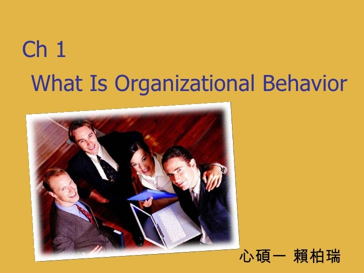 What Is Organizational Behavior 心碩一 賴柏瑞 Ch 1