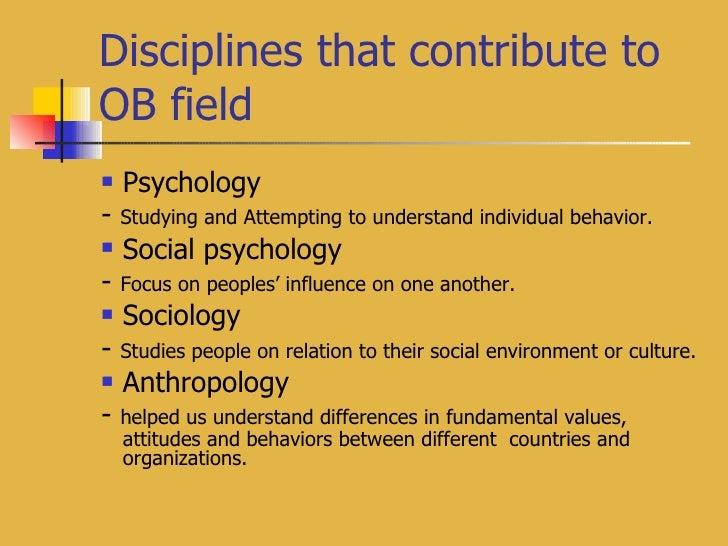 Disciplines that contribute to OB field <ul><li>Psychology </li></ul><ul><li>-  Studying and Attempting to understand indi...