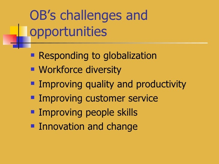 OB's challenges and opportunities <ul><li>Responding to globalization </li></ul><ul><li>Workforce diversity </li></ul><ul>...