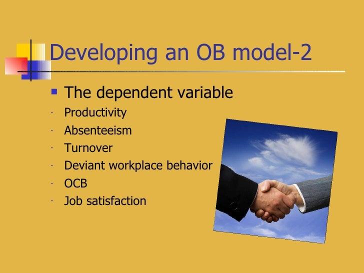 Developing an OB model-2 <ul><li>The dependent variable </li></ul><ul><li>Productivity </li></ul><ul><li>Absenteeism </li>...