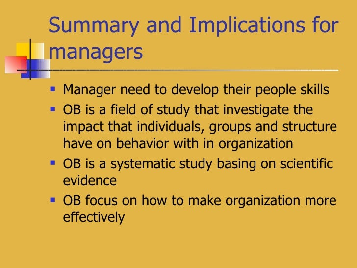 Summary and Implications for managers <ul><li>Manager need to develop their people skills </li></ul><ul><li>OB is a field ...