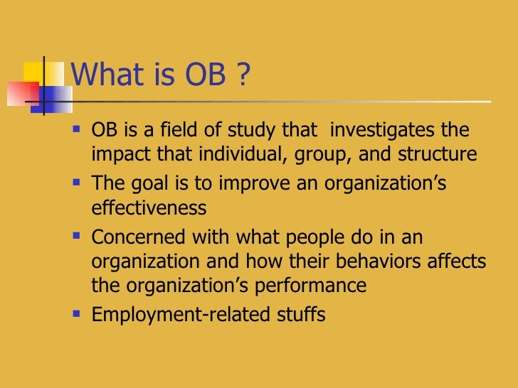 What is OB ? <ul><li>OB is a field of study that  investigates the impact that individual, group, and structure </li></ul>...