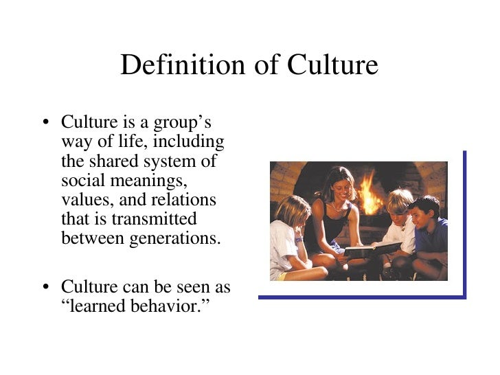 Definition of Culture <ul><li>Culture is a group's way of life, including the shared system of social meanings, values, an...