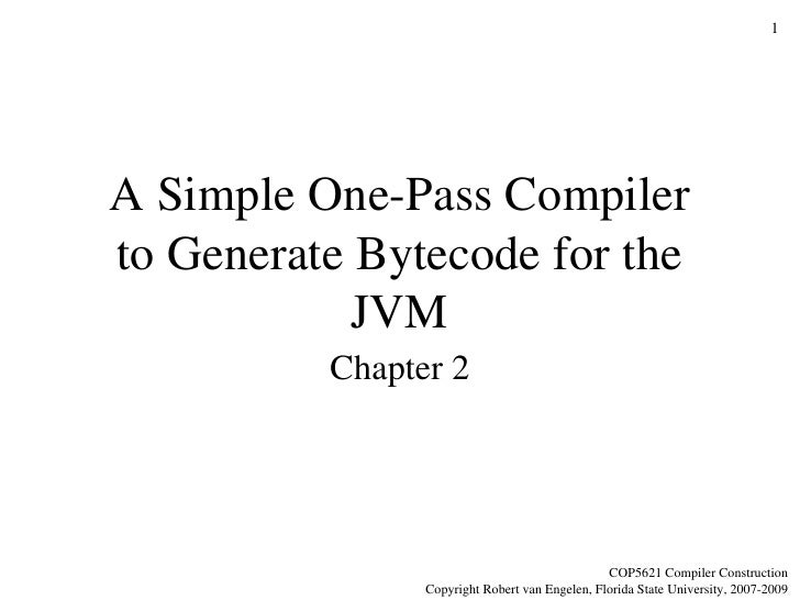A Simple One-Pass Compiler to Generate Bytecode for the JVM Chapter 2 COP5621 Compiler Construction Copyright Robert van E...