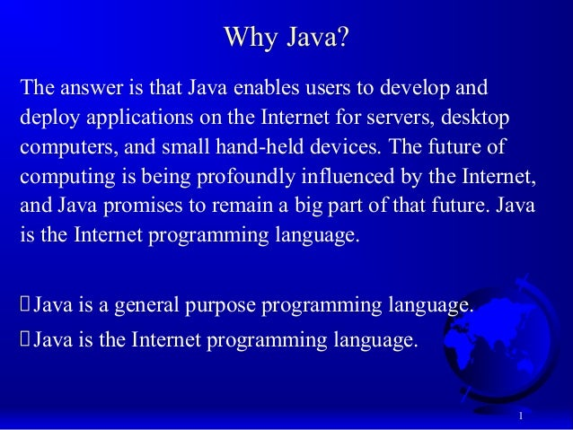 1 Why Java? The answer is that Java enables users to develop and deploy applications on the Internet for servers, desktop ...