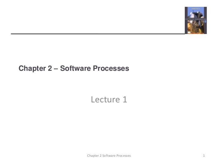 Chapter 2 – Software Processes                    Lecture 1                  Chapter 2 Software Processes   1