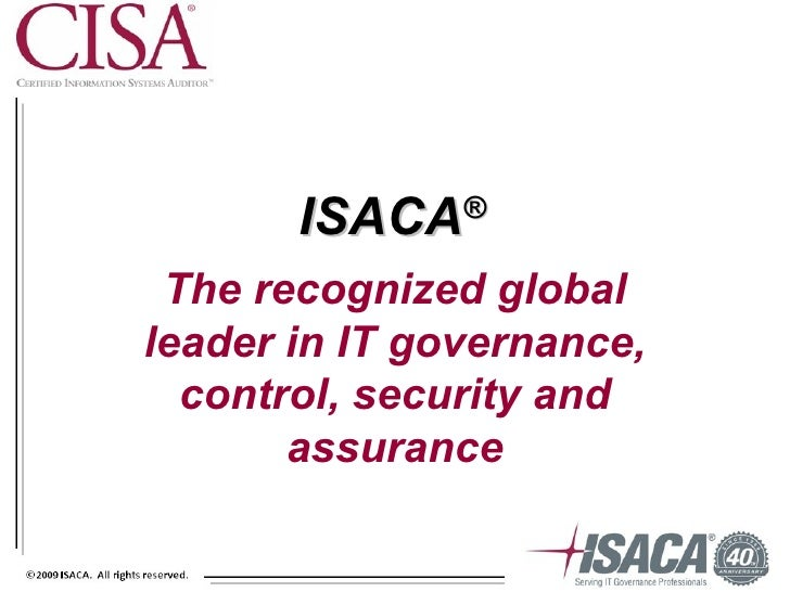ISACA   ® The recognized globalleader in IT governance,  control, security and       assurance