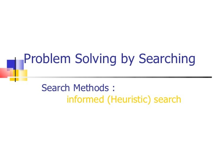 Problem Solving by Searching Search Methods :  informed (Heuristic) search