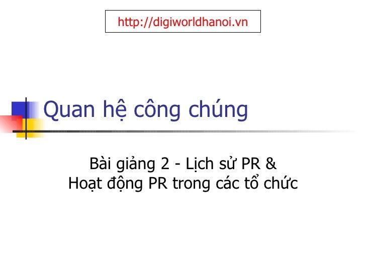 Quan hệ công chúng Bài giảng 2 - Lịch sử PR & Hoạt động PR trong các tổ chức http://digiworldhanoi.vn