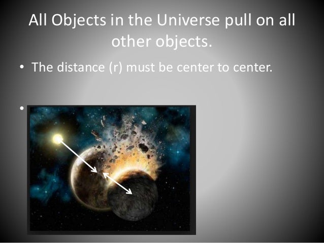 All Objects in the Universe pull on all  other objects.  • The distance (r) must be center to center.  •