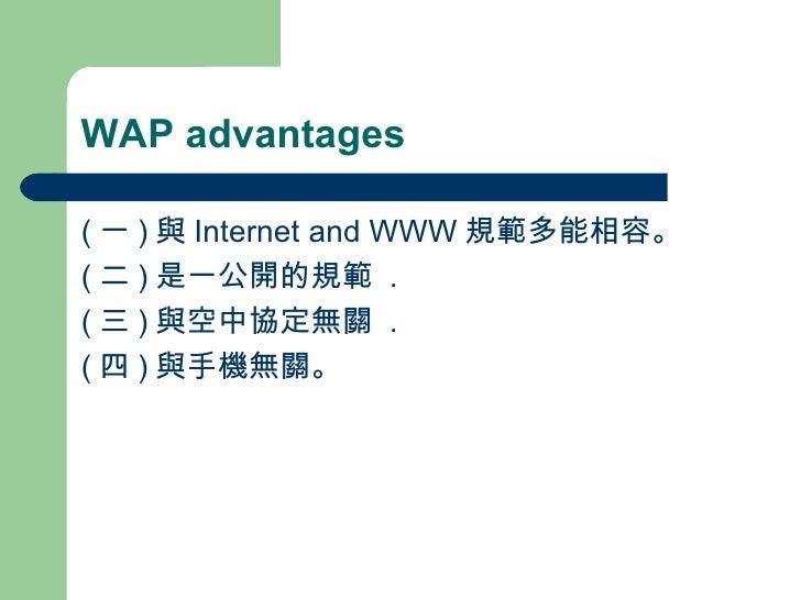 WAP advantages <ul><li>( 一 ) 與 Internet and WWW 規範多能相容。 </li></ul><ul><li>( 二 ) 是一公開的規範  . </li></ul><ul><li>( 三 ) 與空中協定無關...