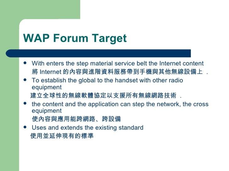 WAP Forum Target <ul><li>With enters the step material service belt the Internet content </li></ul><ul><li>將 Internet 的內容與...