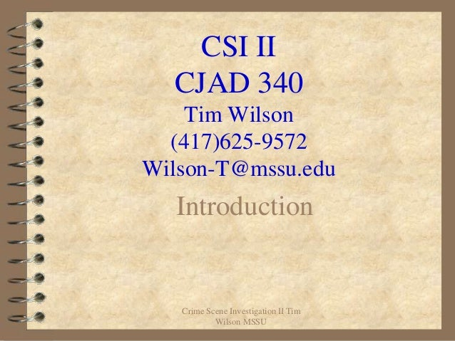 CSI II  CJAD 340    Tim Wilson  (417)625-9572Wilson-T@mssu.edu  Introduction   Crime Scene Investigation II Tim           ...