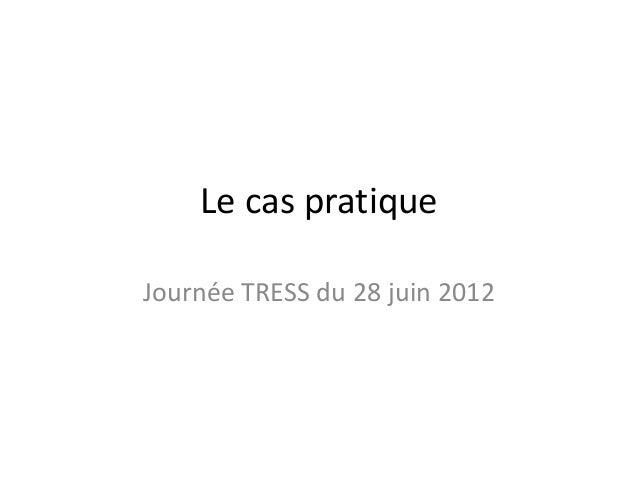 Le cas pratiqueJournée TRESS du 28 juin 2012