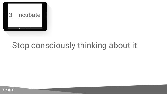 3 Incubate Stop consciously thinking about it